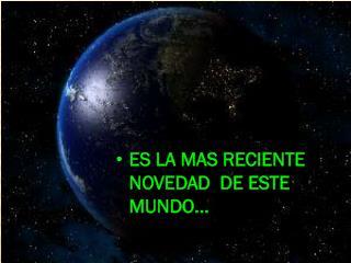 ES LA MAS RECIENTE NOVEDAD  DE ESTE MUNDO...