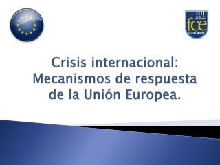 Crisis internacional:  Mecanismos de respuesta de la Unión Europea.