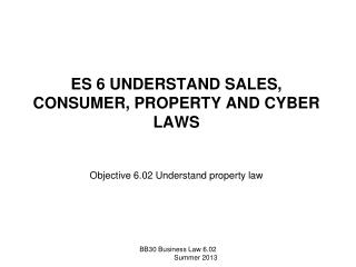 ES 6 UNDERSTAND SALES, CONSUMER, PROPERTY AND CYBER LAWS Objective 6.02 Understand property law