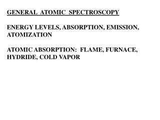 GENERAL  ATOMIC  SPECTROSCOPY  ENERGY LEVELS, ABSORPTION, EMISSION, ATOMIZATION  ATOMIC ABSORPTION:  FLAME, FURNACE,  HY