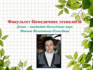Факультет біомедичних технологій Декан – кандидат біологічних наук  Мовчан Валентина Олексіївна