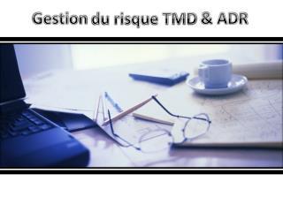 Gestion  du risque TMD  & ADR