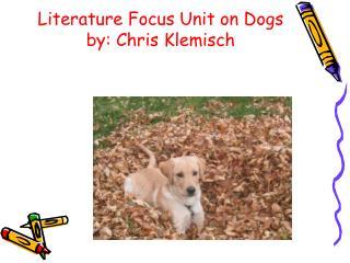Literature Focus Unit on Dogs by: Chris Klemisch