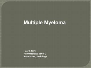 Multiple Myeloma     Hareth Nahi Haematology center, Karolinska, Huddinge