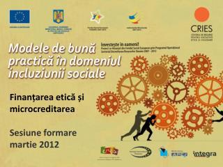Finanțarea etică și microcreditarea Sesiune formare martie 2012
