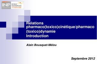 Relations pharmaco(toxico)cinétique/pharmaco (toxico)dynamie Introduction Alain Bousquet-Mélou