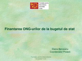 Finantarea ONG-urilor de la bugetul de stat  Diana Berceanu Coordonator Proiect
