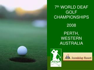 7 th  WORLD DEAF GOLF CHAMPIONSHIPS 2008 PERTH, WESTERN AUSTRALIA