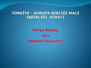 TÜRKİYE - AVRUPA BİRLİĞİ MALİ  İŞBİRLİĞİ  SÜRECİ Derya Sevinç   2014 ANKARA Üniversitesi