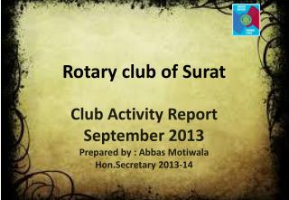 Club Activity Report September 2013 Prepared by :  Abbas Motiwala Hon.Secretary  2013-14