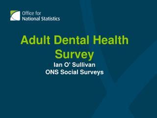 Adult Dental Health Survey Ian O' Sullivan ONS Social Surveys