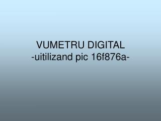VUMETRU DIGITAL -uitilizand pic 16f876a-