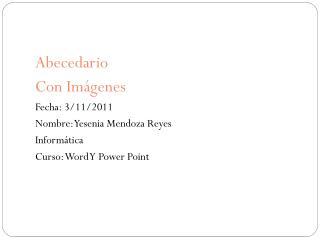 Abecedario Con Imágenes Fecha: 3/11/2011 Nombre: Yesenia Mendoza Reyes Informática