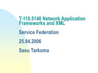 T-110.5140 Network Application Frameworks and XML  Service Federation 25.04.2006 Sasu Tarkoma
