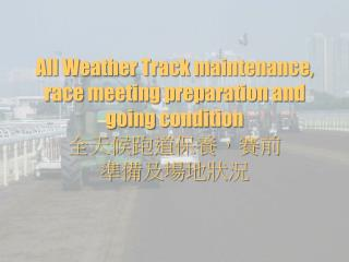All Weather Track maintenance, race meeting preparation and going condition  全天候跑道保養,賽前 準備及場地狀況