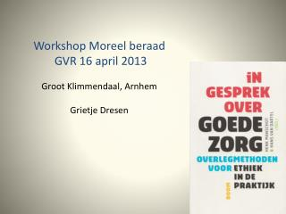 Workshop Moreel beraad  GVR 16 april 2013 Groot Klimmendaal, Arnhem Grietje Dresen