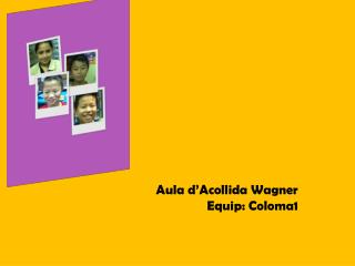 Aula d�Acollida Wagner Equip: Coloma1