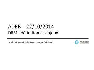 ADEB – 22/10/2014 DRM : définition et enjeux