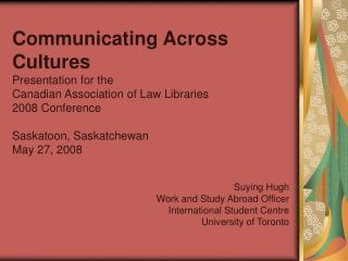 Communicating Across Cultures Presentation for the  Canadian Association of Law Libraries  2008 Conference  Saskatoon, S