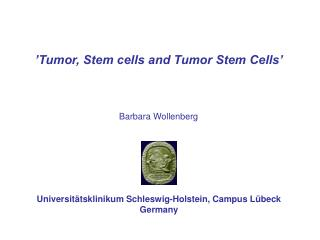 'Tumor, Stem cells and Tumor Stem Cells'  Barbara Wollenberg