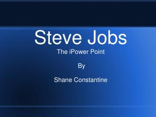 Steve Jobs The iPower Point  By Shane Constantine