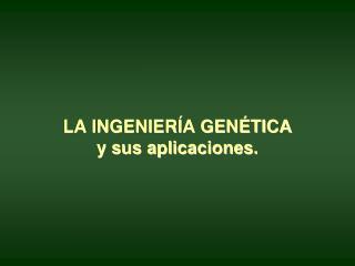 LA INGENIERÍA GENÉTICA y sus aplicaciones.