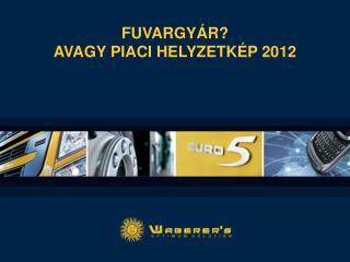 Fuvargy�r? avagy piaci helyzetk�p 2012