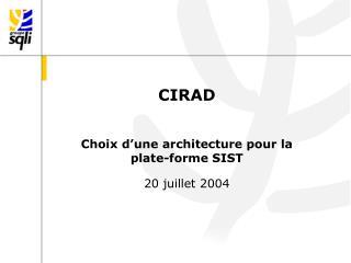 CIRAD Choix d'une architecture pour la plate-forme SIST 20 juillet 2004