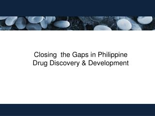 Closing  the Gaps in Philippine Drug Discovery & Development