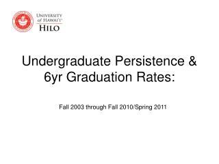 Undergraduate Persistence &  6yr Graduation Rates: