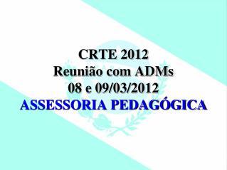 CRTE 2012 Reunião com ADMs 08 e 09/03/2012 ASSESSORIA PEDAGÓGICA