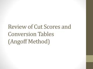 Review of Cut Scores and Conversion Tables ( Angoff  Method)