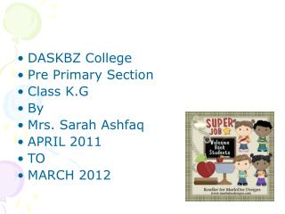 DASKBZ College  Pre Primary Section Class K.G  By  Mrs. Sarah Ashfaq APRIL 2011 TO MARCH 2012