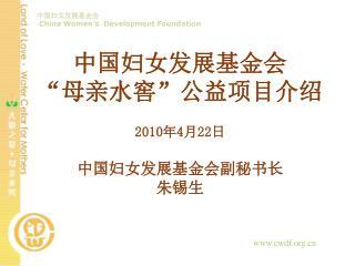 """中国妇女发展基金会 """"母亲水窖""""公益项目介绍 2010 年 4 月 22 日 中国妇女发展基金会副秘书长 朱锡生"""