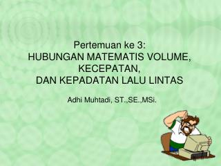 Pertemuan ke 3:  HUBUNGAN MATEMATIS VOLUME, KECEPATAN,  DAN KEPADATAN LALU LINTAS