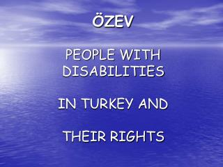 ÖZEV PEOPLE WITH DISABILITIES IN TURKEY AND THEIR RIGHTS