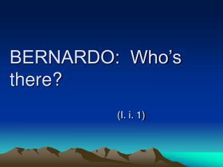 BERNARDO:  Who's there?