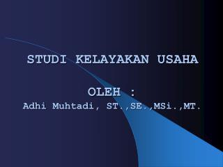 STUDI KELAYAKAN USAHA OLEH : Adhi Muhtadi , ST.,SE., MSi .,MT.