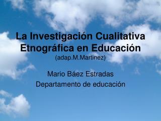 La Investigación Cualitativa Etnográfica en Educación (adap.M.Martinez)