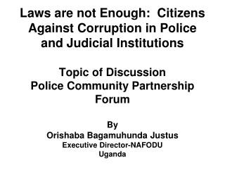 Laws are not Enough:  Citizens Against Corruption in Police and Judicial Institutions   Topic of Discussion Police Commu