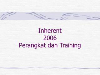 Inherent 2006 Perangkat dan Training