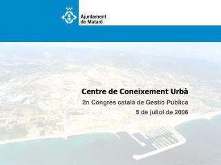 Centre de Coneixement Urbà 2n Congrés català de Gestió Pública 5 de juliol de 2006
