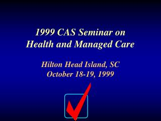 1999 CAS Seminar on Health and Managed Care Hilton Head Island, SC October 18-19, 1999