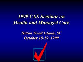 1999 CAS Seminar on Health and Managed Care Hilton Head Island, SC October 18-19, 1999