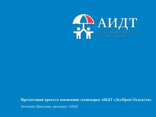 Презентация проекта концепции технопарка АИДТ «ДетПром-Тольятти» Антонина Цицулина, президент АИДТ