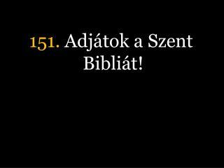151.  Adjátok a Szent Bibliát!