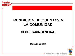 RENDICION DE CUENTAS A LA COMUNIDAD SECRETARIA GENERAL Marzo 27 de 2010