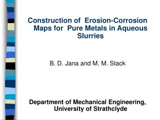Construction of  Erosion-Corrosion Maps for  Pure Metals in Aqueous Slurries   B. D. Jana and M. M. Stack    Department
