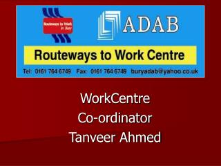 WorkCentre  Co-ordinator   Tanveer Ahmed