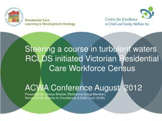 Steering a course in turbulent waters RCLDS initiated Victorian Residential Care Workforce Census